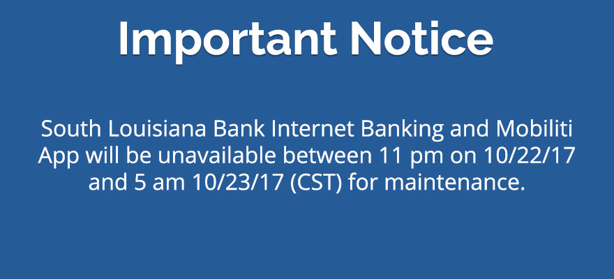 South Louisiana Bank Internet Banking and Mobiliti App will be unavailable on between 11 pm on 10/22/17 and 5 am 10/23/17 (CST) for maintenance